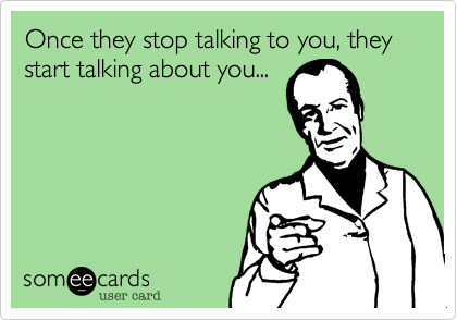 Once they stop talking to you, they start talking about you...