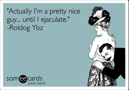 """Actually I'm a pretty nice guy... until I ejaculate."" -Roldog Ybz"
