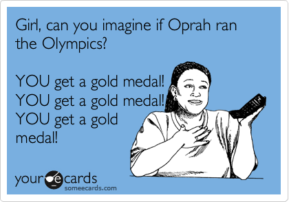 Girl, can you imagine if Oprah ran the Olympics?   YOU get a gold medal! YOU get a gold medal! YOU get a gold  medal!