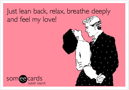 Just lean back, relax, breathe deeply and feel my love!