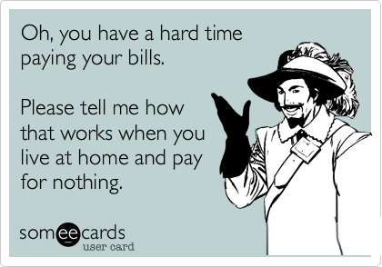 Oh, you have a hard time paying your bills.   Please tell me how that works when you live at home and pay for nothing.