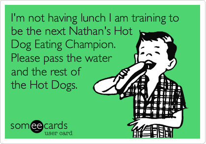 I'm not having lunch I am training to be the next Nathan's Hot Dog Eating Champion.  Please pass the water and the rest of the Hot Dogs.