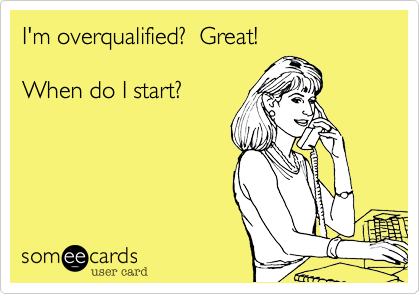 I'm overqualified?  Great!  When do I start?