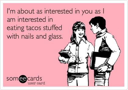 I'm about as interested in you as I am interested in eating tacos stuffed with nails and glass.