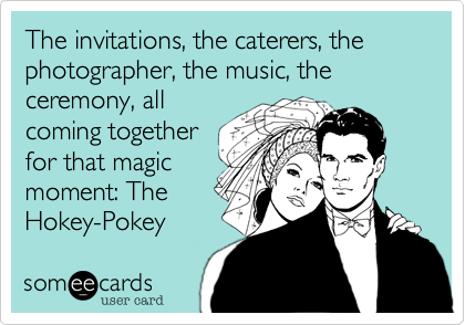 The invitations, the caterers, the photographer, the music, the ceremony, all coming together for that magic moment: The Hokey-Pokey