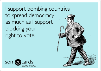 I support bombing countries  to spread democracy  as much as I support blocking your  right to vote.