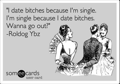 """I date bitches because I'm single. I'm single because I date bitches. Wanna go out?"" -Roldog Ybz"