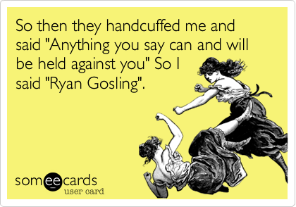 """So then they handcuffed me and said """"Anything you say can and will be held against you"""" So I said """"Ryan Gosling""""."""