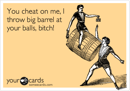 You cheat on me, I throw big barrel at your balls, bitch!