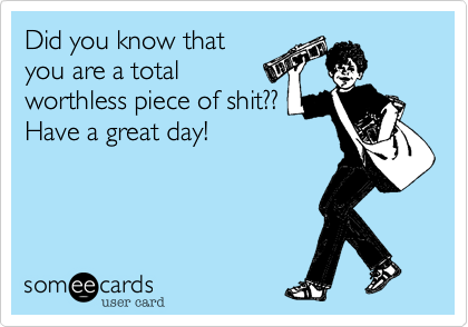 Did you know that you are a total worthless piece of shit?? Have a great day!
