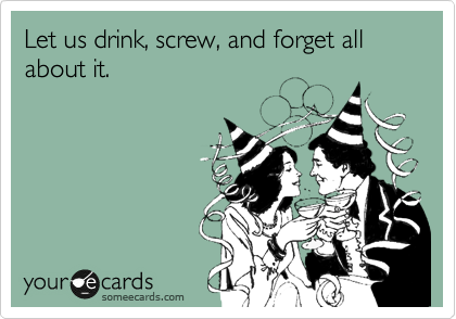 Let us drink, screw, and forget all about it.