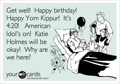 Get well!  Happy birthday! Happy Yom Kippur!  It's 4:20!   American Idol's on!  Katie Holmes will be okay!  Why are we here?