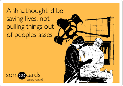 Ahhh...thought id be saving lives, not pulling things out of peoples asses