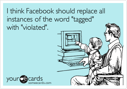 """I think Facebook should replace all instances of the word """"tagged"""" with """"violated""""."""