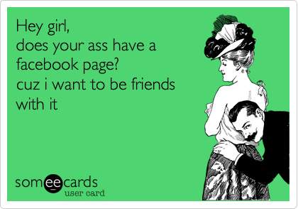 Hey girl, does your ass have a facebook page? cuz i want to be friends  with it