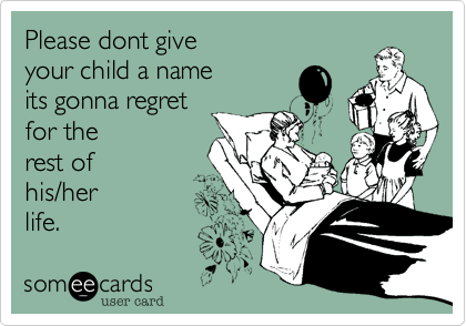 Please dont give your child a name  its gonna regret  for the rest of   his/her life.