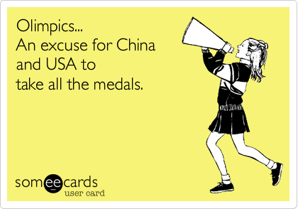 Olimpics...  An excuse for China  and USA to take all the medals.