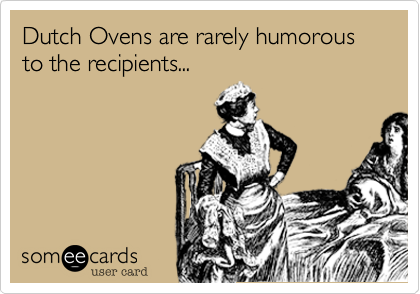 Dutch Ovens are rarely humorous to the recipients...