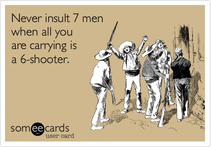 Never insult 7 men  when all you are carrying is  a 6-shooter.