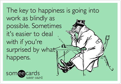 The key to happiness is going into work as blindly as possible. Sometimes it's easier to deal with if you're surprised by what happens.