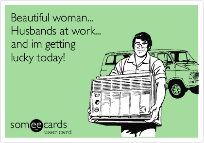 Beautiful woman... Husbands at work... and im getting lucky today!