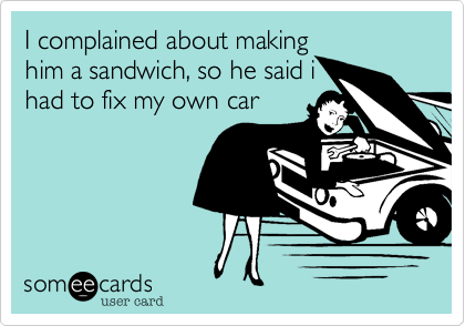 I complained about making him a sandwich, so he said i had to fix my own car