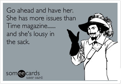 Go ahead and have her.  She has more issues than Time magazine....... and she's lousy in the sack.