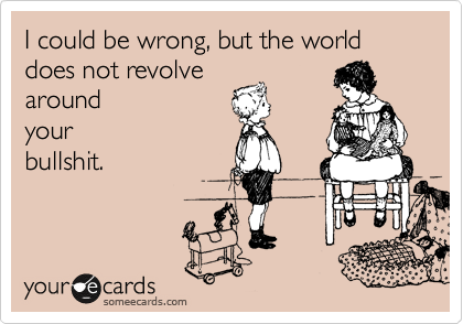 I could be wrong, but the world does not revolve around your bullshit.
