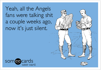 Yeah, all the Angels fans were talking shit a couple weeks ago, now it's just silent.