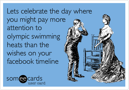 Lets celebrate the day where you might pay more attention to olympic swimming heats than the wishes on your facebook timeline