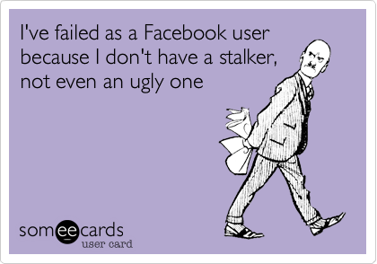 I've failed as a Facebook user because I don't have a stalker, not even an ugly one