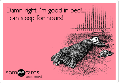 Damn right I'm good in bed!.... I can sleep for hours!