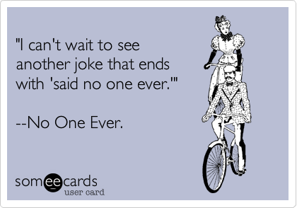 """""""I can't wait to see  another joke that ends  with 'said no one ever.'""""   --No One Ever."""