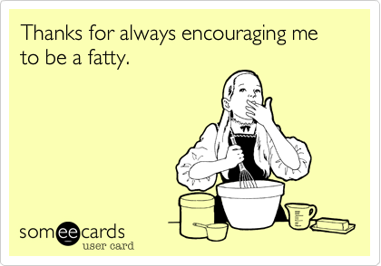 Thanks for always encouraging me to be a fatty.