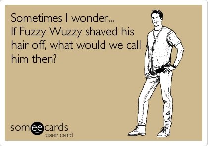 Sometimes I wonder... If Fuzzy Wuzzy shaved his hair off, what would we call him then?