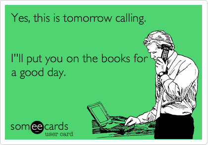 Yes, this is tomorrow calling.    I''ll put you on the books for a good day.