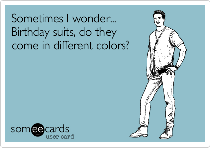 Sometimes I wonder... Birthday suits, do they come in different colors?