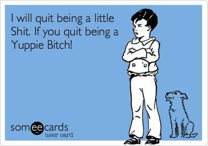 I will quit being a little  Shit. If you quit being a  Yuppie Bitch!