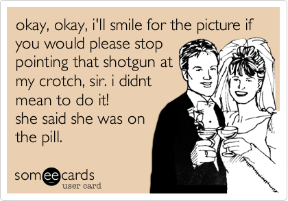 okay, okay, i'll smile for the picture if you would please stop pointing that shotgun at my crotch, sir. i didnt mean to do it! she said she was on the pill.