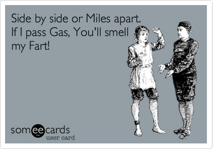 Side by side or Miles apart.  If I pass Gas, You'll smell my Fart!