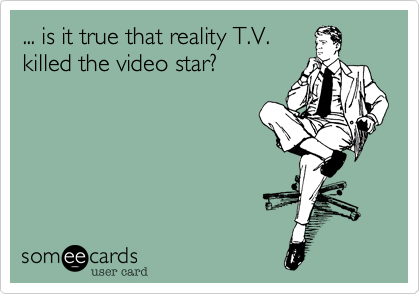 ... is it true that reality T.V. killed the video star?