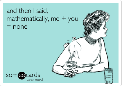 and then I said, mathematically, me + you = none