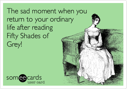 The sad moment when you return to your ordinary life after reading Fifty Shades of Grey!