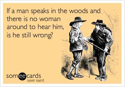 If a man speaks in the woods and there is no woman around to hear him, is he still wrong?