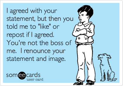 "I agreed with your statement, but then you told me to ""like"" or repost if I agreed.  You're not the boss of me.  I renounce your statement and image."