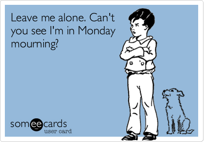 Leave me alone. Can't you see I'm in Monday mourning?
