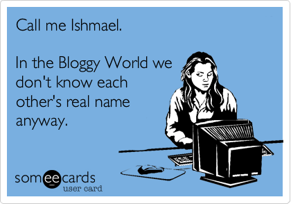 Call me Ishmael.  In the Bloggy World we don't know each other's real name anyway.
