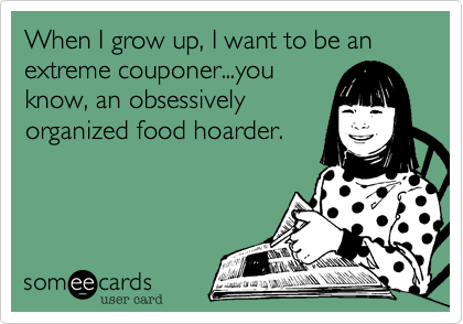 When I grow up, I want to be an extreme couponer...you know, an obsessively organized food hoarder.