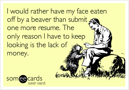 I would rather have my face eaten off by a beaver than submit one more resume. The only reason I have to keep looking is the lack of money.