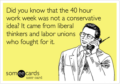 Did you know that the 40 hour work week was not a conservative idea? It came from liberal thinkers and labor unions who fought for it.